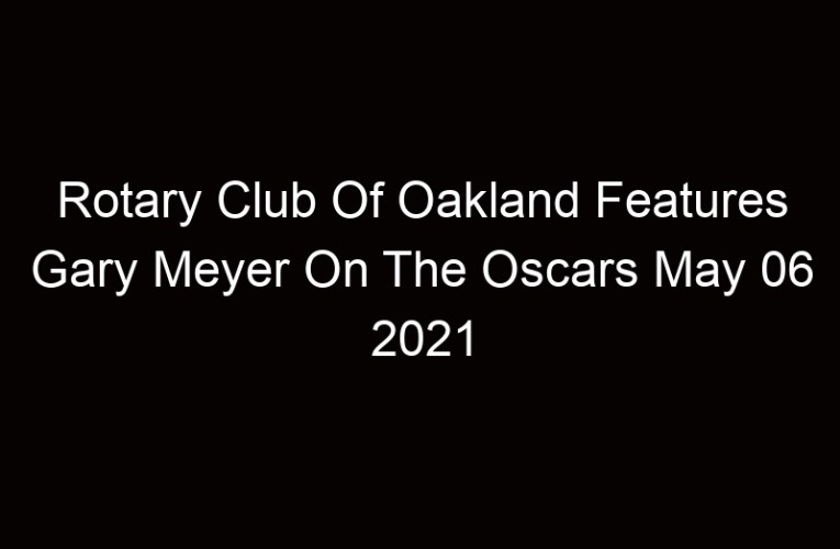 Rotary Club Of Oakland Features Gary Meyer On The Oscars May 06 2021