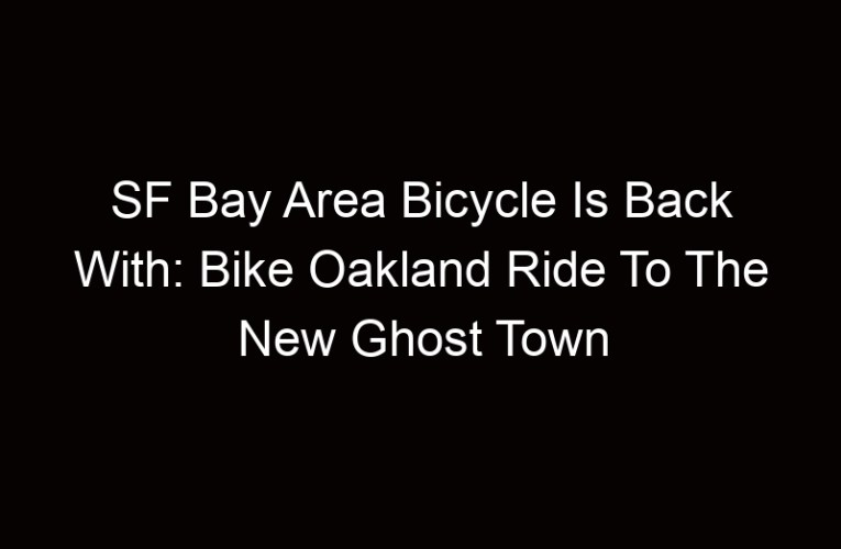SF Bay Area Bicycle Is Back With: Bike Oakland Ride To The New Ghost Town