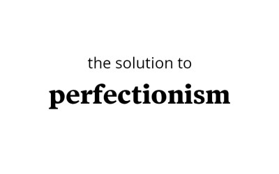 The solution to perfectionism