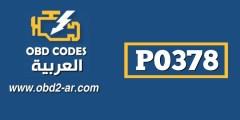 P0378 – اشارة مزامنة اشتعال خاطئة(صدر المحرك)نبضات اشارة متقطعة او شاذة