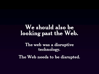We should also be looking past the Web. The web was a disruptive technology. The Web needs to be disrupted.