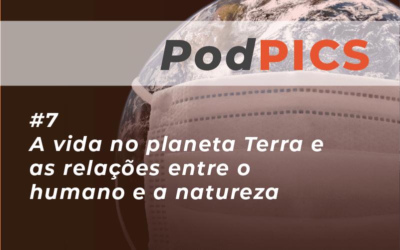 PODPICS #7 – A vida no planeta Terra e as relações entre o humano e a natureza