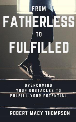 From Fatherless To Fulfilled: Overcoming Your Obstacles To Fulfill Your Potential