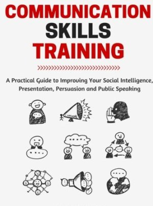 Communication Skills: A Practical Guide to Improving Your Social Intelligence, Presentation, Persuasion and Public Speaking (Positive Psychology Coaching Series Book) (Volume 9)