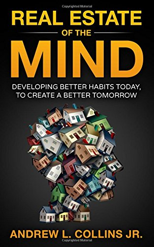 Real Estate of the Mind: Developing Better Habits Today, To Create A Better Tomorrow