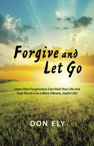Forgive and Let Go: Learn How Forgiveness Can Heal Your Life and Free You to Live a More Vibrant, Joyful Life!