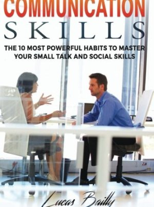 Communication Skills: The 10 Most Powerful Habits To Master Your Small Talk And Social Skills (Communication, Social Skills, Small Talk Book) (Volume 2)