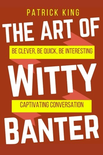 The Art of Witty Banter: Be Clever, Be Quick, Be Interesting – Create Captivatin
