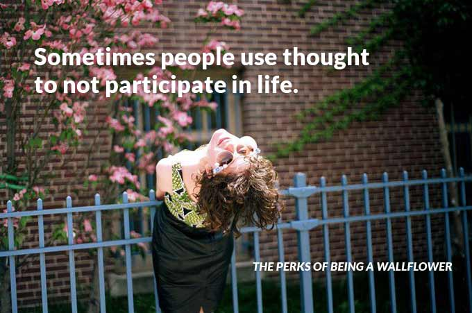 Sometimes people use thought to not participate in life. The Perks of Being a Wallflower