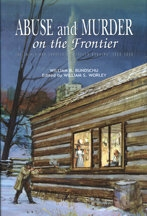 Abuse and Murder on the Frontier: The Trials and Travels of Rebecca Hawkins 1800-1860, by William B. Bundschu