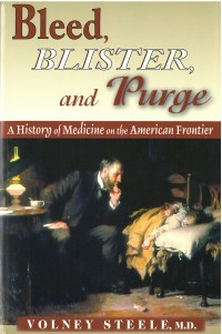 Bleed, Blister and Purge: A History of Medicine on the American Frontier, by Volney Steele