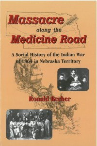 Massacre Along the Medicine Road: A Social History of the Indian War of 1864 in Nebraska, by Ronald Becher