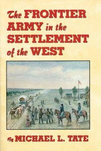 The Frontier Army in the Settlement of the American West, by Michael L. Tate