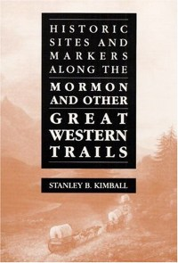 Historic Sites and Markers Along the Mormon and Other Great Western Trails, by Stanley B. Kimball