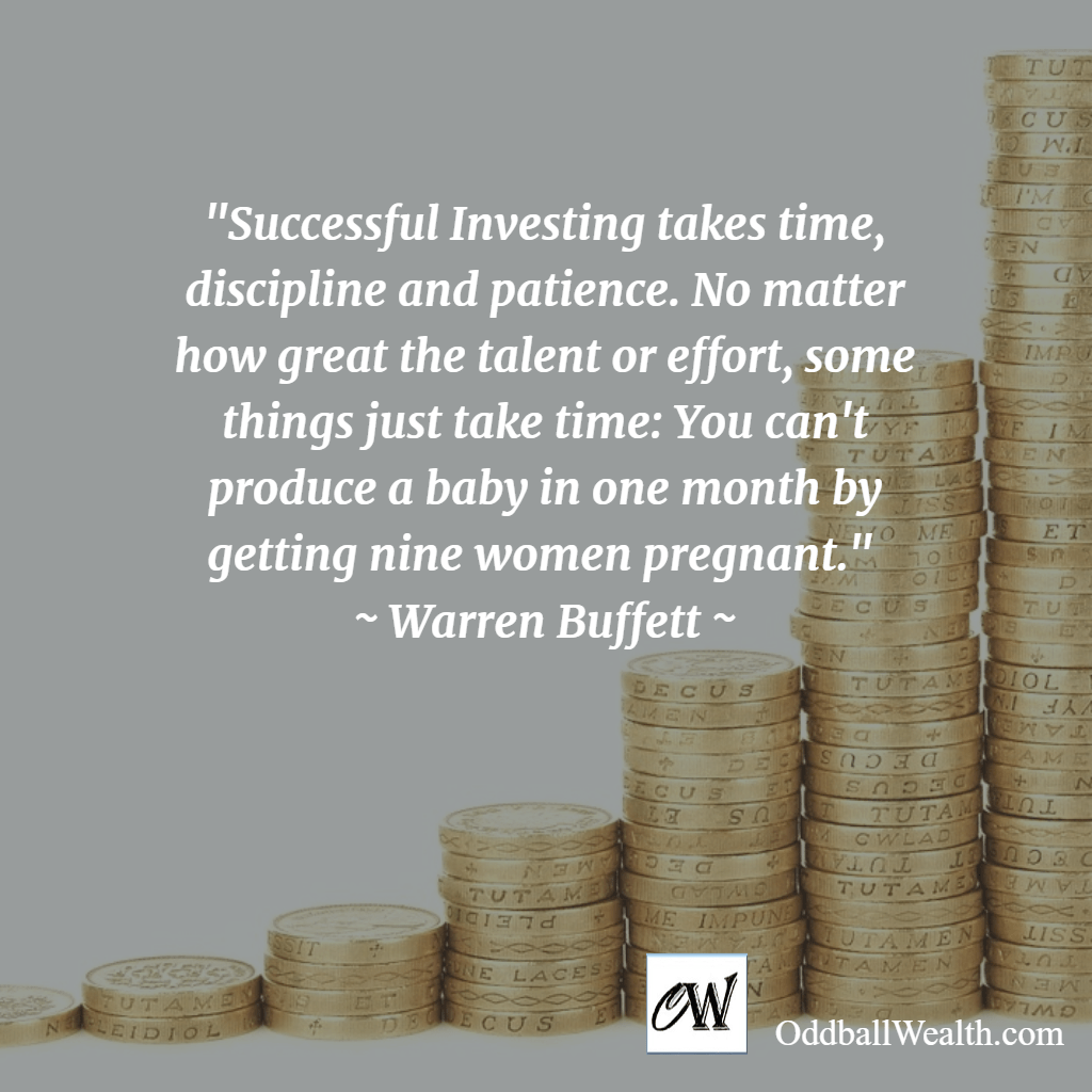 Successful Investing takes time, discipline and patience. No matter how great the talent or effort, some things just take time