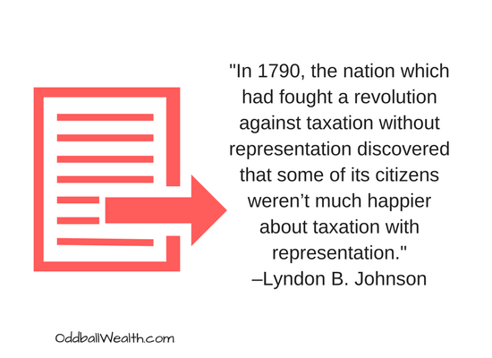 """In 1790, the nation which had fought a revolution against taxation without representation discovered that some of its citizens weren't much happier about taxation with representation."" –Lyndon B. Johnson"