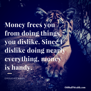 Money frees you from doing things you dislike. Since I dislike doing nearly everything, money is handy.