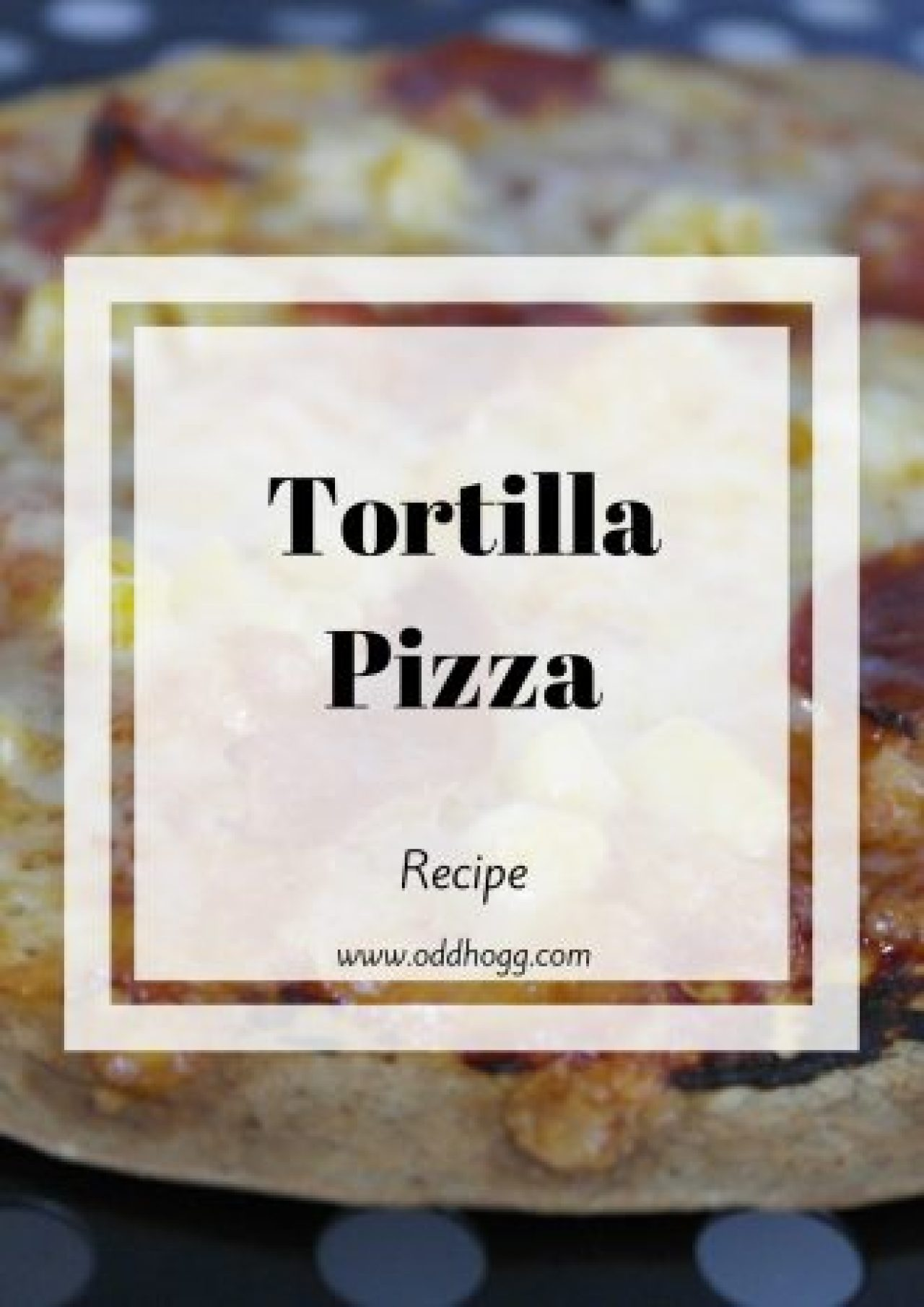 Tortilla Pizza Recipe | I have a meal idea that the whole family will love. Lower calories than a normal pizza, and you can add hidden veggies for kids. It's quick and easy - a perfect mid week meal http://oddhogg.com