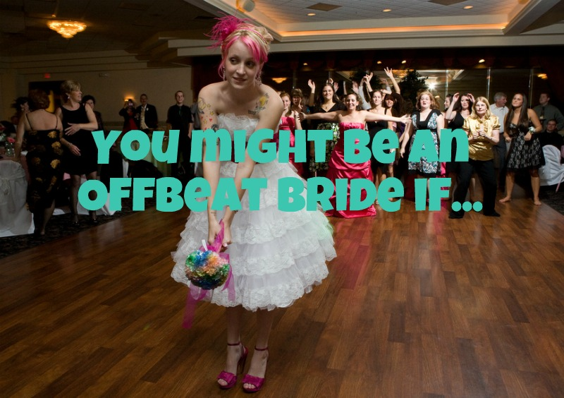 You might be an Offbeat Bride if…
