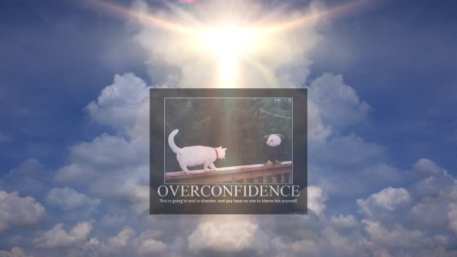 Inspirational poster. A cat on a narrow ledge. Text: OVERCONDIDENCE. This is going to end in disaster, and you have nobody to blame but yourself.