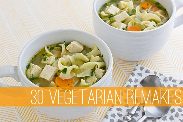 30 Vegetarian Remakes | Favorite Dishes Made Meatless!