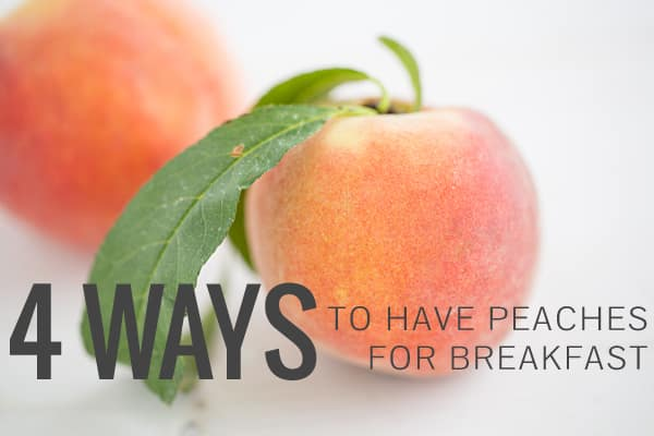 4 Ways to Have Peaches for Breakfast