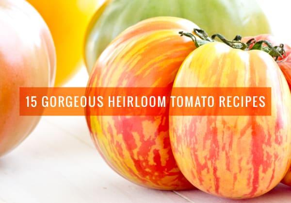 15 Gorgeous Heirloom Tomato Recipes