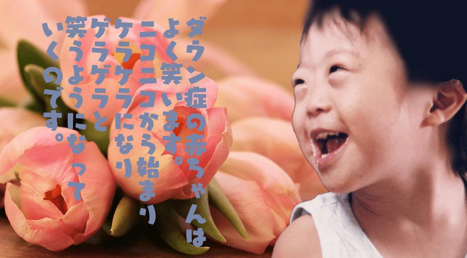 ダウン症の赤ちゃんは よく笑います。 ニコニコから始まり ケラケラになり ゲラゲラと 笑うようになって いくのです。