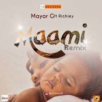 Music : Mayor G  - Maami Remix Ft Richiey