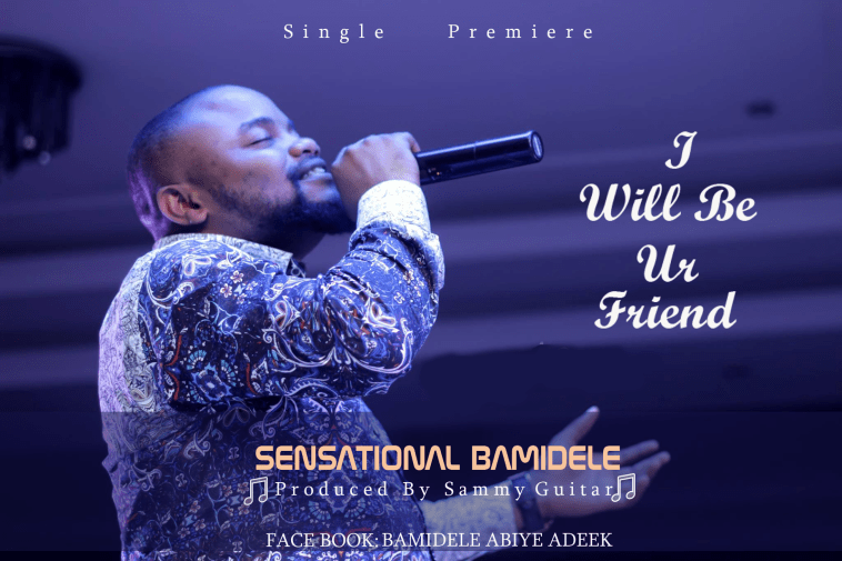 I Will Be Your Friend By Sensational Bamidele