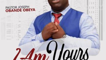 I Am Yours By Pastor Joseph Obande Obeya