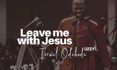 Israel Odebode (Izzy) - Leave Me with Jesus