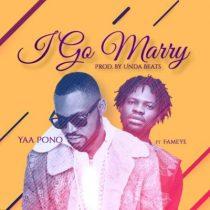 Yaa Pono ft. Fameye – I Go Marry (Prod. by UndaBeats)
