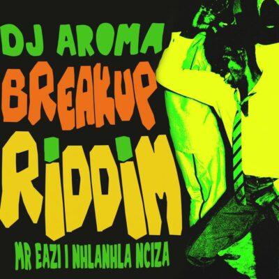 DJ Aroma ft. Mr Eazi, Nhlanhla Ncazi – Breakup Riddim