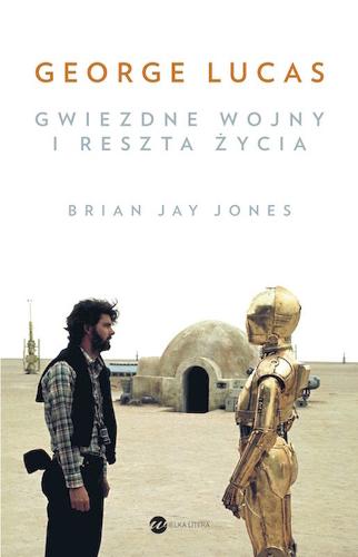 Bryan Jay Jones - George Lucas. Gwiezdne Wojny i reszta życia