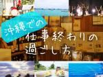 沖縄での仕事終わりの過ごし方
