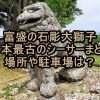 富盛の石彫大獅子 日本最古のシーサーまとめ 場所や駐車場は?