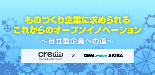 ものづくり企業に求められるこれからのオープンイノベーション 〜自立型企業への進化~ by Creww × DMM.make AKIBA