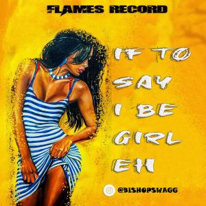 BishopSwagg - If To Say I Be Girl Ehn