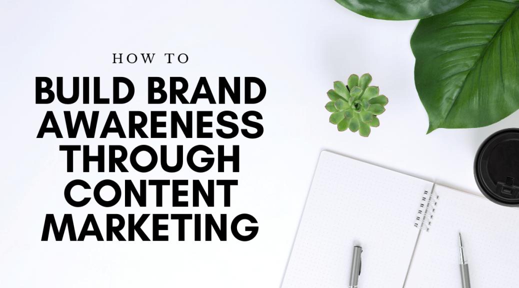 How to Build Brand Awareness Through Content Marketing