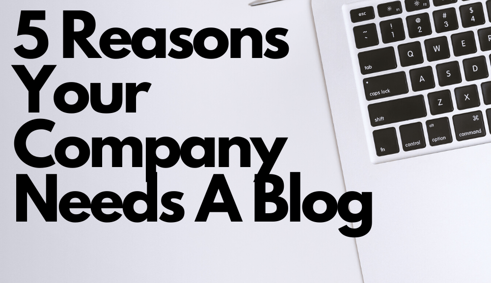 5 Reasons Your Company Needs A Blog