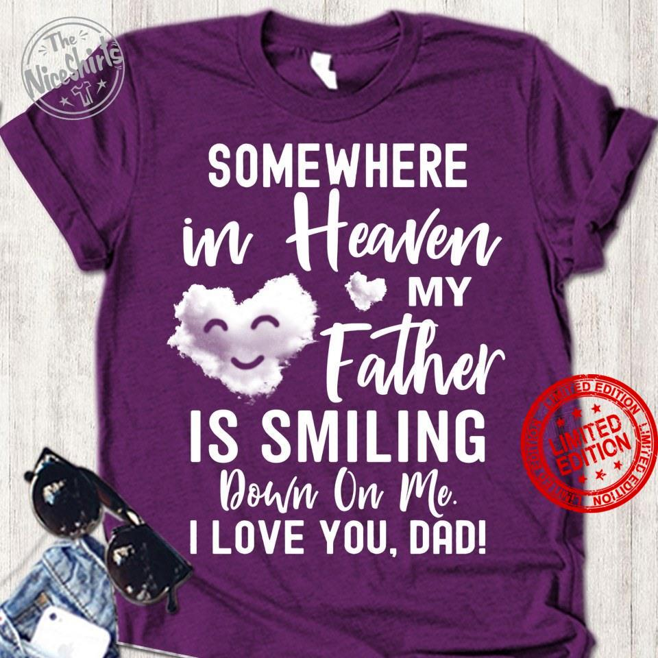 Somewhere In Heaven My Father Is Smiling Down On Me I Love You Dad Shirt