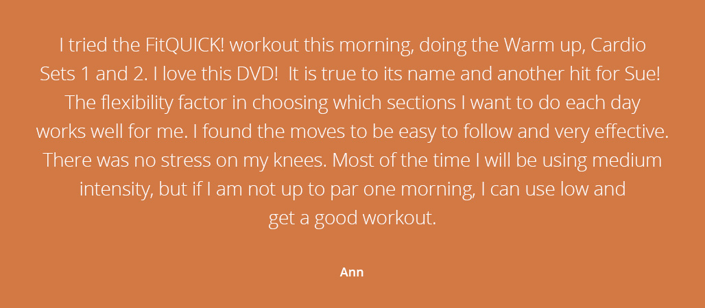 I tried the FitQUICK! workout this morning, doing the Warm up, Cardio Sets 1 and 2. I love this DVD! It is true to its name and another hit for Sue!