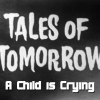 Tales of Tomorrow 03 - A Child is Crying