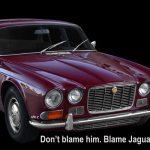 Don't blame him. Blame Jaguar