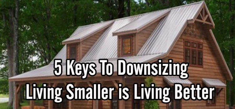 Why Living Smaller Is Living Better! The 5 Big Keys To Downsizing