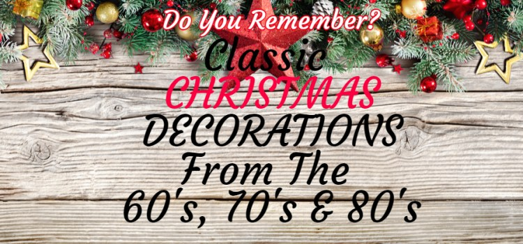 Remembering Classic Christmas Decorations From The 60's,70's And 80's