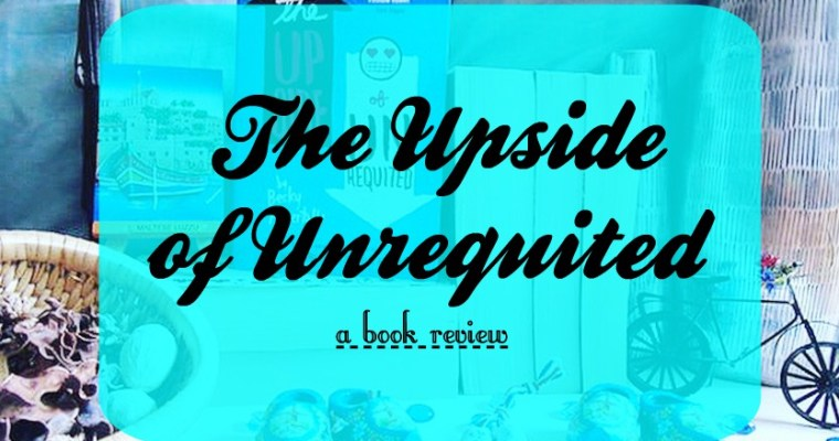 The Upside of Unrequited [Book Review & Giveaway!]