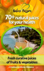 70+ natural juices for your health - Nature Passion - Cristina Rebiere & Olivier Rebiere