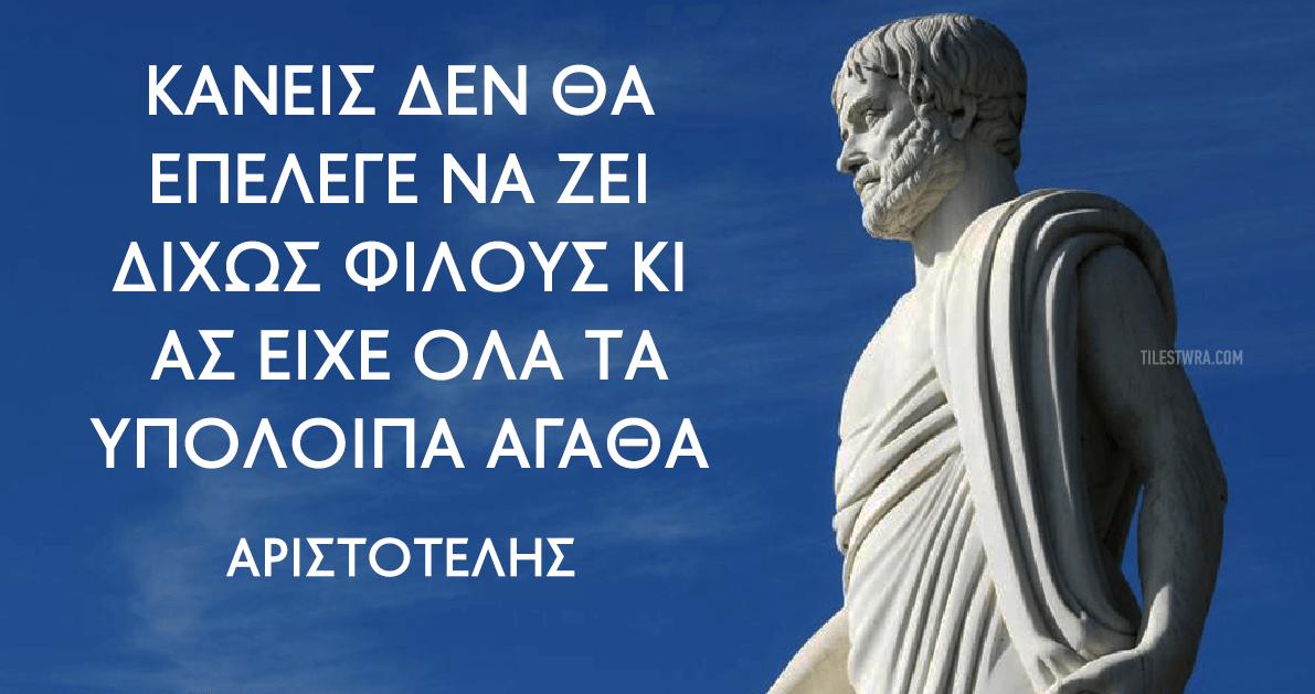 Αριστοτέλης Κανείς δεν θα επέλεγε να ζει δίχως φίλους κι ας είχε όλα τα υπόλοιπα αγαθά
